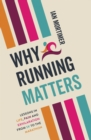 Why Running Matters : Lessons in Life, Pain and Exhilaration - From 5K to the Marathon - Book