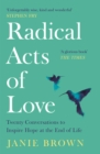 Radical Acts of Love : Twenty Conversations to Inspire Hope at the End of Life - Book