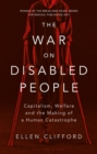 The War on Disabled People : Capitalism, Welfare and the Making of a Human Catastrophe - Book