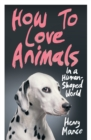 How to Love Animals : In a Human-Shaped World - Book