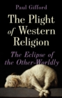 The Plight of Western Religion : The Eclipse of the Other-Worldly - Book