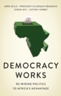 Democracy Works : Re-Wiring Politics to Africa's Advantage - Book
