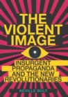 The Violent Image : Insurgent Propaganda and the New Revolutionaries - Book
