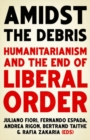 Amidst the Debris : Humanitarianism and the End of Liberal Order - Book