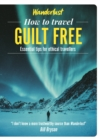 Wanderlust - How to Travel Guilt Free : Holiday tips for ethical travellers - Book