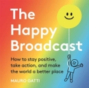The Happy Broadcast : How to stay positive, take action, and make the world a better place - Book