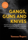 Gangs, Guns and Knives : Activities and Lesson Plans to Raise Awareness with Young People Aged 14-19 About the Risks and Realities of Gang-Related Crime - Book