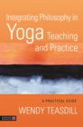 Integrating Philosophy in Yoga Teaching and Practice : A Practical Guide - eBook