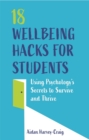 18 Wellbeing Hacks for Students : Using Psychology's Secrets to Survive and Thrive - Book