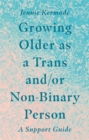 Growing Older as a Trans and/or Non-Binary Person : A Support Guide - Book