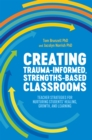 Creating Trauma-Informed, Strengths-Based Classrooms : Teacher Strategies for Nurturing Students' Healing, Growth, and Learning - Book