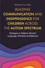 Building Communication and Independence for Children Across the Autism Spectrum : Strategies to Address Minimal Language, Echolalia and Behavior - Book