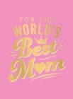 For the World's Best Mum : The Perfect Gift to Give to Your Mum - Book