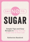 Say No to Sugar : Simple Tips and Easy Recipes to Help You Cut Sugar Out of Your Life - eBook
