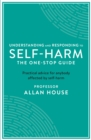 Understanding and Responding to Self-Harm : The One Stop Guide: Practical Advice for Anybody Affected by Self-Harm - Book