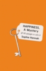 Happiness, a Mystery : And 66 Attempts to Solve It - Book