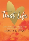 Trust Life : Love Yourself Every Day with Wisdom from Louise Hay - Book