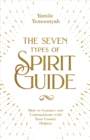 The Seven Types of Spirit Guide : How to Connect and Communicate with Your Cosmic Helpers - eBook