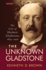 The Unknown Gladstone : The Life of Herbert Gladstone, 1854-1930 - Book