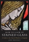 How to Look at Stained Glass : A Guide to the Church Windows of England - Book