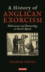 A History of Anglican Exorcism : Deliverance and Demonology in Church Ritual - Book