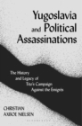 Yugoslavia and Political Assassinations : The History and Legacy of Tito's Campaign Against the Emigres - Book