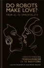 Do Robots Make Love? : From AI to Immortality - Understanding Transhumanism in 12 Questions - Book