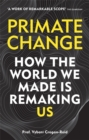 Primate Change : How the world we made is remaking us - Book
