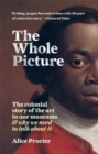 The Whole Picture : The colonial story of the art in our museums & why we need to talk about it - Book