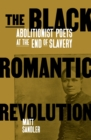 The Black Romantic Revolution : Abolitionist Poets at the End of Slavery - eBook