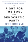 The Fight for the Soul of the Democratic Party : The Enduring Legacy of Henry Wallace's Anti-Fascist, Anti-Racist Politics - Book