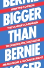 Bigger Than Bernie : How We Go from the Sanders Campaign to Democratic Socialism - Book