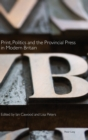 Print, Politics and the Provincial Press in Modern Britain - Book