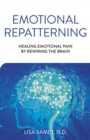 Emotional Repatterning : Healing Emotional Pain by Rewiring the Brain - eBook
