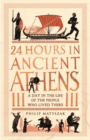 24 Hours in Ancient Athens : A Day in the Life of the People Who Lived There - Book