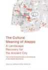 The Cultural Meaning of Aleppo : A Landscape Recovery for the Ancient City - Book