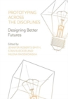 Prototyping Across the Disciplines : Designing Better Futures - Book