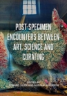 Post-Specimen Encounters Between Art, Science and Curating : Rethinking Art Practice and Objecthood through Scientific Collections - Book