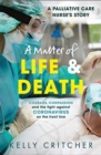 A Matter of Life and Death : Courage, compassion and the fight against coronavirus - a palliative care nurse's story - Book