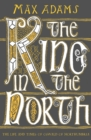 The King in the North : The Life and Times of Oswald of Northumbria - Book