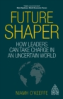 Future Shaper : How Leaders Can Take Charge in an Uncertain World - eBook