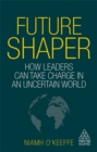 Future Shaper : How Leaders Can Take Charge in an Uncertain World - Book