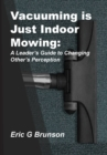 Vacuuming Is Just Indoor Mowing : A Leader's Guide to Changing Other's Perception - Book