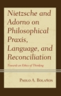 Nietzsche and Adorno on Philosophical Praxis, Language, and Reconciliation : Towards an Ethics of Thinking - eBook