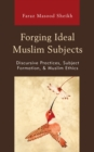 Forging Ideal Muslim Subjects : Discursive Practices, Subject Formation, & Muslim Ethics - Book