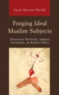Forging Ideal Muslim Subjects : Discursive Practices, Subject Formation, & Muslim Ethics - eBook