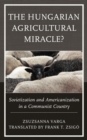 The Hungarian Agricultural Miracle? : Sovietization and Americanization in a Communist Country - eBook