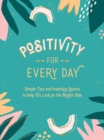 Positivity for Every Day : Simple Tips and Inspiring Quotes to Help You Look on the Bright Side - eBook
