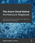 The The Azure Cloud Native Architecture Mapbook : Explore Microsoft Cloud's infrastructure, application, data, and security architecture - Book