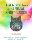 Teachings from Our Animal Spirit Guides : Harness the Power of Animals to Liberate Your Spirit - Book
